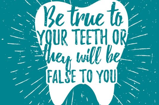 Be true to your teeth or they will be false to you.